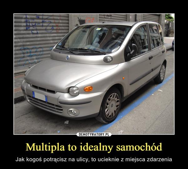 Multipla to idealny samochód – Jak kogoś potrącisz na ulicy, to ucieknie z miejsca zdarzenia