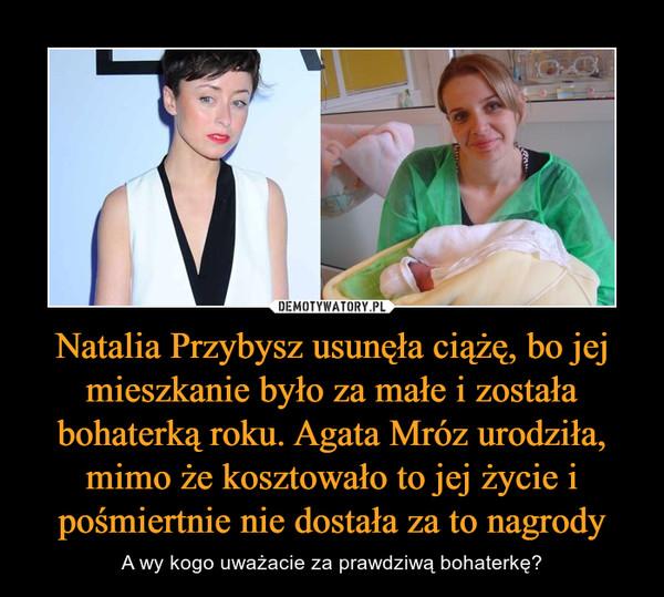 Natalia Przybysz usunęła ciążę, bo jej mieszkanie było za małe i została bohaterką roku. Agata Mróz urodziła, mimo że kosztowało to jej życie i pośmiertnie nie dostała za to nagrody – A wy kogo uważacie za prawdziwą bohaterkę?