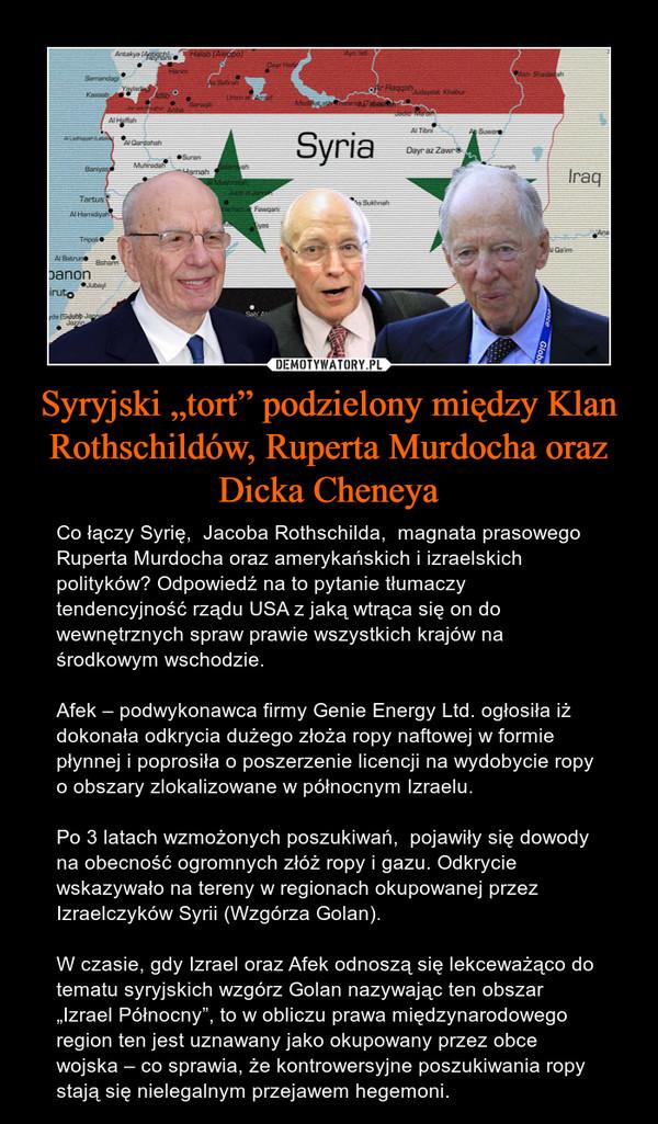 """Syryjski """"tort"""" podzielony między Klan Rothschildów, Ruperta Murdocha oraz Dicka Cheneya – Co łączy Syrię,  Jacoba Rothschilda,  magnata prasowego Ruperta Murdocha oraz amerykańskich i izraelskich polityków? Odpowiedź na to pytanie tłumaczy tendencyjność rządu USA z jaką wtrąca się on do wewnętrznych spraw prawie wszystkich krajów na  środkowym wschodzie.Afek – podwykonawca firmy Genie Energy Ltd. ogłosiła iż dokonała odkrycia dużego złoża ropy naftowej w formie płynnej i poprosiła o poszerzenie licencji na wydobycie ropy o obszary zlokalizowane w północnym Izraelu.Po 3 latach wzmożonych poszukiwań,  pojawiły się dowody na obecność ogromnych złóż ropy i gazu. Odkrycie wskazywało na tereny w regionach okupowanej przez Izraelczyków Syrii (Wzgórza Golan).W czasie, gdy Izrael oraz Afek odnoszą się lekceważąco do tematu syryjskich wzgórz Golan nazywając ten obszar """"Izrael Północny"""", to w obliczu prawa międzynarodowego region ten jest uznawany jako okupowany przez obce wojska – co sprawia, że kontrowersyjne poszukiwania ropy  stają się nielegalnym przejawem hegemoni."""