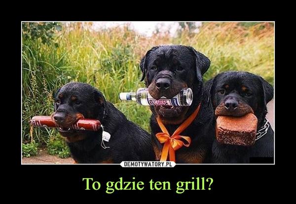 To gdzie ten grill? –