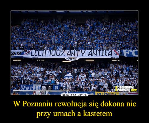W Poznaniu rewolucja się dokona nie przy urnach a kastetem