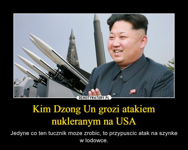 Kim Dzong Un grozi atakiem nukleranym na USA – Jedyne co ten tucznik moze zrobic, to przypuscic atak na szynke w lodowce.
