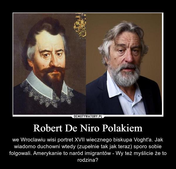 Robert De Niro Polakiem – we Wroclawiu wisi portret XVII wiecznego biskupa Voght'a. Jak wiadomo duchowni wtedy (zupełnie tak jak teraz) sporo sobie folgowali. Amerykanie to naród imigrantów - Wy też myślicie że to rodzina?