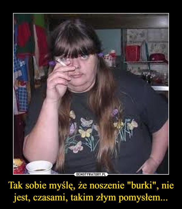 """Tak sobie myślę, że noszenie """"burki"""", nie jest, czasami, takim złym pomysłem... –"""