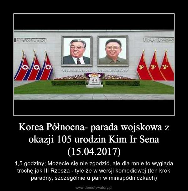 Korea Północna- parada wojskowa z okazji 105 urodzin Kim Ir Sena (15.04.2017) – 1,5 godziny; Możecie się nie zgodzić, ale dla mnie to wygląda trochę jak III Rzesza - tyle że w wersji komediowej (ten krok paradny, szczególnie u pań w minispódniczkach)
