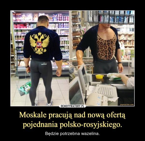 Moskale pracują nad nową ofertą pojednania polsko-rosyjskiego. – Będzie potrzebna wazelina.