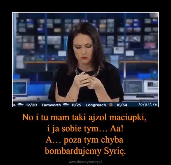 No i tu mam taki ajzol maciupki, i ja sobie tym… Aa!A… poza tym chyba bombardujemy Syrię. –