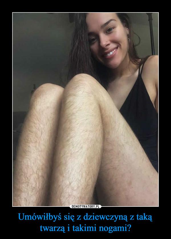 Umówiłbyś się z dziewczyną z taką twarzą i takimi nogami? –