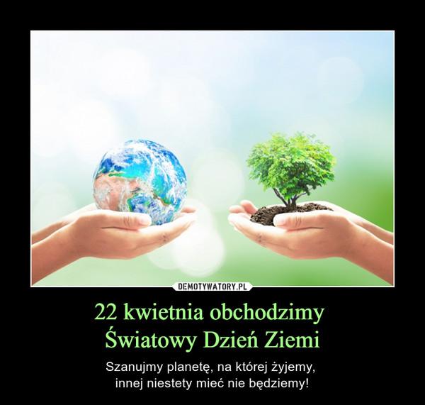 22 kwietnia obchodzimy Światowy Dzień Ziemi – Szanujmy planetę, na której żyjemy, innej niestety mieć nie będziemy!