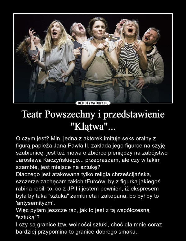 """Teatr Powszechny i przedstawienie """"Klątwa""""... – O czym jest? Min. jedna z aktorek imituje seks oralny z figurą papieża Jana Pawła II, zakłada jego figurce na szyję szubienicę, jest też mowa o zbiórce pieniędzy na zabójstwo Jarosława Kaczyńskiego... przepraszam, ale czy w takim szambie, jest miejsce na sztukę?Dlaczego jest atakowana tylko religia chrześcijańska, szczerze zachęcam takich tFurców, by z figurką jakiegoś rabina robili to, co z JPII i jestem pewnien, iż ekspresem była by taka """"sztuka"""" zamknieta i zakopana, bo był by to 'antysemityzm'.Więc pytam jeszcze raz, jak to jest z tą współczesną """"sztuką""""?I czy są granice tzw. wolności sztuki, choć dla mnie coraz bardziej przypomina to granice dobrego smaku."""