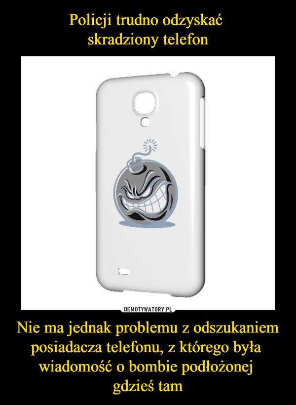 Nie ma jednak problemu z odszukaniem posiadacza telefonu, z którego była wiadomość o bombie podłożonej gdzieś tam –