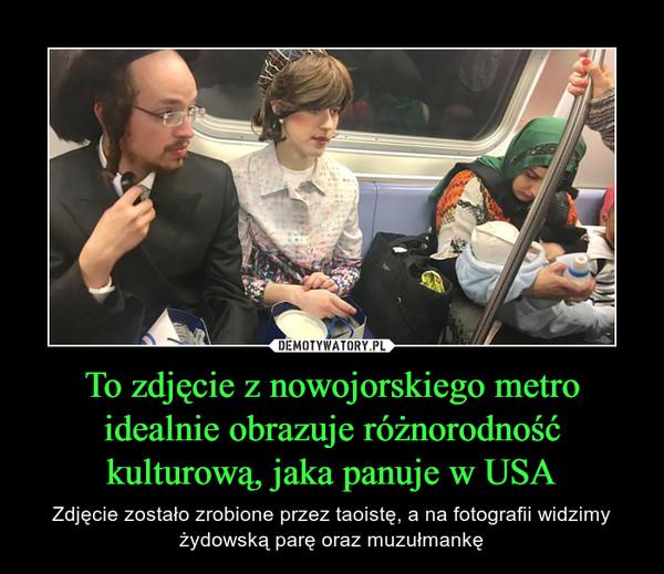 To zdjęcie z nowojorskiego metro idealnie obrazuje różnorodność kulturową, jaka panuje w USA – Zdjęcie zostało zrobione przez taoistę, a na fotografii widzimy żydowską parę oraz muzułmankę