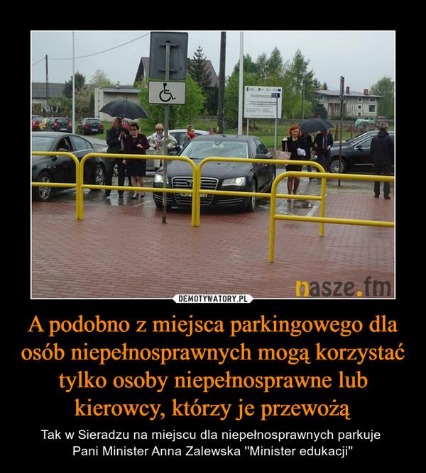 A podobno z miejsca parkingowego dla osób niepełnosprawnych mogą korzystać tylko osoby niepełnosprawne lub kierowcy, którzy je przewożą – Tak w Sieradzu na miejscu dla niepełnosprawnych parkuje Pani Minister Anna Zalewska ''Minister edukacji''