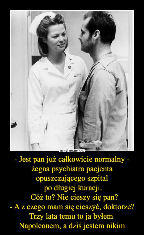 - Jest pan już całkowicie normalny - żegna psychiatra pacjenta opuszczającego szpital po długiej kuracji.- Cóż to? Nie cieszy się pan?- A z czego mam się cieszyć, doktorze? Trzy lata temu to ja byłem Napoleonem, a dziś jestem nikim –