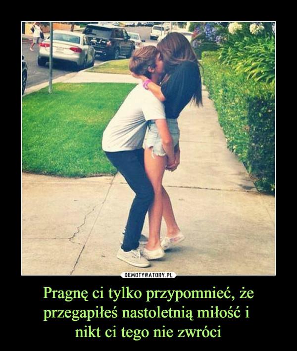 Pragnę ci tylko przypomnieć, że przegapiłeś nastoletnią miłość i nikt ci tego nie zwróci –
