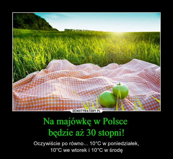 Na majówkę w Polsce będzie aż 30 stopni! – Oczywiście po równo... 10°C w poniedziałek,10°C we wtorek i 10°C w środę