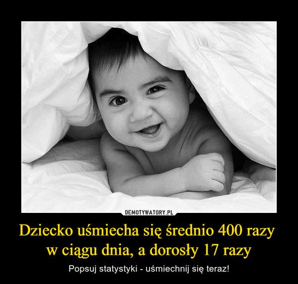 Dziecko uśmiecha się średnio 400 razy w ciągu dnia, a dorosły 17 razy – Popsuj statystyki - uśmiechnij się teraz!