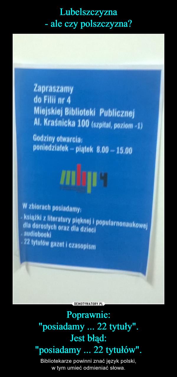 """Poprawnie:""""posiadamy ... 22 tytuły"""".Jest błąd:""""posiadamy ... 22 tytułów"""". – Bibliotekarze powinni znać język polski,w tym umieć odmieniać słowa."""