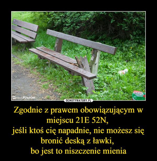 Zgodnie z prawem obowiązującym w miejscu 21E 52N, jeśli ktoś cię napadnie, nie możesz się bronić deską z ławki, bo jest to niszczenie mienia –