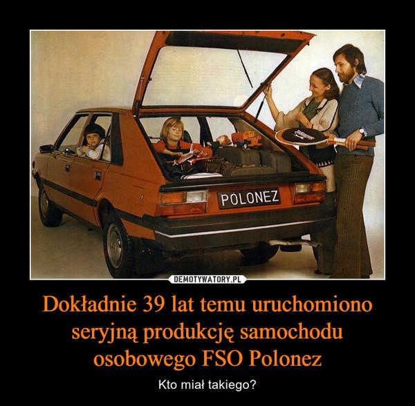 Dokładnie 39 lat temu uruchomiono seryjną produkcję samochodu osobowego FSO Polonez – Kto miał takiego?