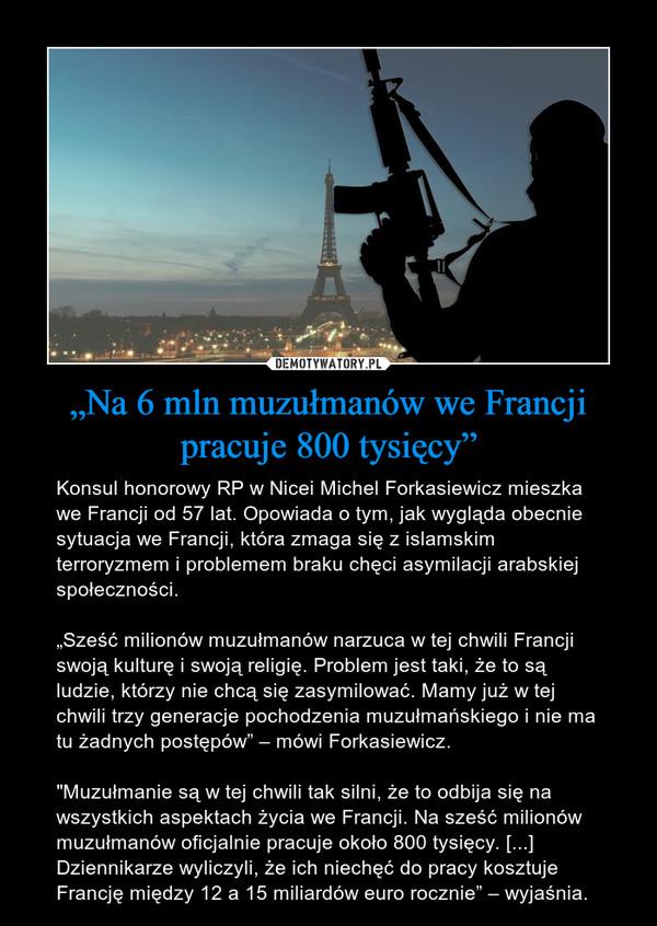 """""""Na 6 mln muzułmanów we Francji pracuje 800 tysięcy"""" – Konsul honorowy RP w Nicei Michel Forkasiewicz mieszka we Francji od 57 lat. Opowiada o tym, jak wygląda obecnie sytuacja we Francji, która zmaga się z islamskim terroryzmem i problemem braku chęci asymilacji arabskiej społeczności.""""Sześć milionów muzułmanów narzuca w tej chwili Francji swoją kulturę i swoją religię. Problem jest taki, że to są ludzie, którzy nie chcą się zasymilować. Mamy już w tej chwili trzy generacje pochodzenia muzułmańskiego i nie ma tu żadnych postępów"""" – mówi Forkasiewicz.""""Muzułmanie są w tej chwili tak silni, że to odbija się na wszystkich aspektach życia we Francji. Na sześć milionów muzułmanów oficjalnie pracuje około 800 tysięcy. [...] Dziennikarze wyliczyli, że ich niechęć do pracy kosztuje Francję między 12 a 15 miliardów euro rocznie"""" – wyjaśnia."""