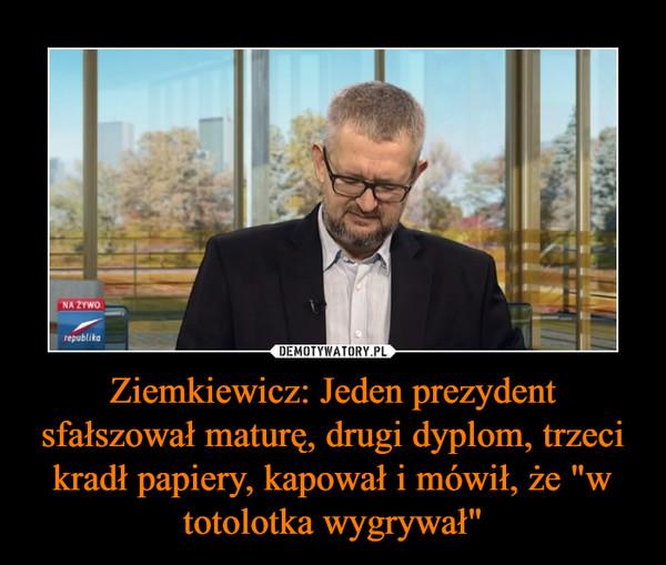 """Ziemkiewicz: Jeden prezydent sfałszował maturę, drugi dyplom, trzeci kradł papiery, kapował i mówił, że """"w totolotka wygrywał"""" –"""