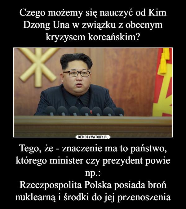 Tego, że - znaczenie ma to państwo, którego minister czy prezydent powie np.:Rzeczpospolita Polska posiada broń nuklearną i środki do jej przenoszenia –