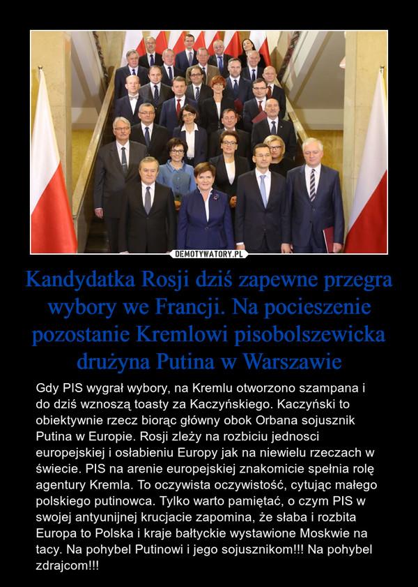 Kandydatka Rosji dziś zapewne przegra wybory we Francji. Na pocieszenie pozostanie Kremlowi pisobolszewicka drużyna Putina w Warszawie – Gdy PIS wygrał wybory, na Kremlu otworzono szampana i do dziś wznoszą toasty za Kaczyńskiego. Kaczyński to obiektywnie rzecz biorąc główny obok Orbana sojusznik Putina w Europie. Rosji zleży na rozbiciu jednosci europejskiej i osłabieniu Europy jak na niewielu rzeczach w świecie. PIS na arenie europejskiej znakomicie spełnia rolę agentury Kremla. To oczywista oczywistość, cytując małego polskiego putinowca. Tylko warto pamiętać, o czym PIS w swojej antyunijnej krucjacie zapomina, że słaba i rozbita Europa to Polska i kraje bałtyckie wystawione Moskwie na tacy. Na pohybel Putinowi i jego sojusznikom!!! Na pohybel zdrajcom!!!