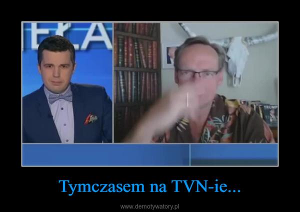 Tymczasem na TVN-ie... –