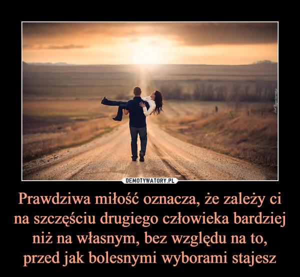 Prawdziwa miłość oznacza, że zależy ci na szczęściu drugiego człowieka bardziej niż na własnym, bez względu na to, przed jak bolesnymi wyborami stajesz –