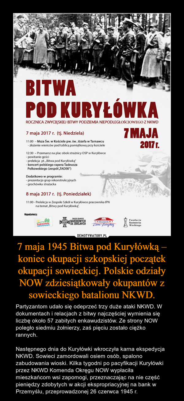 7 maja 1945 Bitwa pod Kuryłówką – koniec okupacji szkopskiej początek okupacji sowieckiej. Polskie odziały NOW zdziesiątkowały okupantów z sowieckiego batalionu NKWD. – Partyzantom udało się odeprzeć trzy duże ataki NKWD. W dokumentach i relacjach z bitwy najczęściej wymienia się liczbę około 57 zabitych enkawudzistów. Ze strony NOW poległo siedmiu żołnierzy, zaś pięciu zostało ciężko rannych.Następnego dnia do Kuryłówki wkroczyła karna ekspedycja NKWD. Sowieci zamordowali osiem osób, spalono zabudowania wioski. Kilka tygodni po pacyfikacji Kuryłówki przez NKWD Komenda Okręgu NOW wypłaciła mieszkańcom wsi zapomogi, przeznaczając na nie część pieniędzy zdobytych w akcji ekspropriacyjnej na bank w Przemyślu, przeprowadzonej 26 czerwca 1945 r.