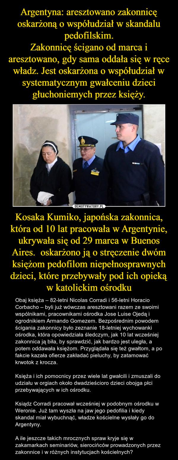 Kosaka Kumiko, japońska zakonnica, która od 10 lat pracowała w Argentynie, ukrywała się od 29 marca w Buenos Aires.  oskarżono ją o stręczenie dwóm księżom pedofilom niepełnosprawnych dzieci, które przebywały pod ich opieką w katolickim ośrodku – Obaj księża – 82-letni Nicolas Corradi i 56-letni Horacio Corbacho – byli już wówczas aresztowani razem ze swoimi wspólnikami, pracownikami ośrodka Jose Luise Ojedą i ogrodnikiem Armando Gomezem. Bezpośrednim powodem ścigania zakonnicy było zeznanie 18-letniej wychowanki ośrodka, która opowiedziała śledczym, jak 10 lat wcześniej zakonnica ją biła, by sprawdzić, jak bardzo jest uległa, a potem oddawała księżom. Przyglądała się też gwałtom, a po fakcie kazała ofierze zakładać pieluchy, by zatamować krwotok z krocza.Księża i ich pomocnicy przez wiele lat gwałcili i zmuszali do udziału w orgiach około dwadzieścioro dzieci obojga płci przebywających w ich ośrodku. Ksiądz Corradi pracował wcześniej w podobnym ośrodku w Weronie. Już tam wyszła na jaw jego pedofilia i kiedy skandal miał wybuchnąć, władze kościelne wysłały go do Argentyny.A ile jeszcze takich mrocznych spraw kryje się w zakamarkach seminariów, sierocińców prowadzonych przez zakonnice i w różnych instytucjach kościelnych?