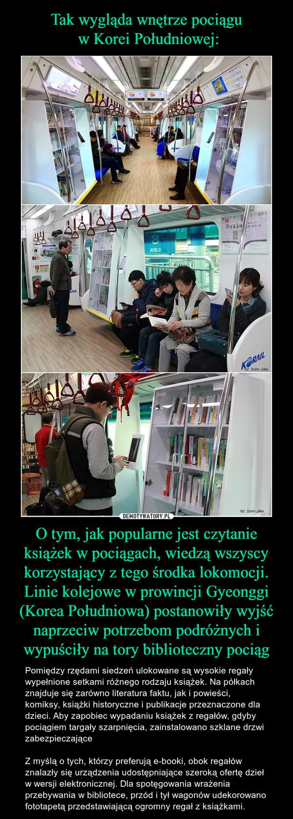 O tym, jak popularne jest czytanie książek w pociągach, wiedzą wszyscy korzystający z tego środka lokomocji. Linie kolejowe w prowincji Gyeonggi (Korea Południowa) postanowiły wyjść naprzeciw potrzebom podróżnych i wypuściły na tory biblioteczny pociąg – Pomiędzy rzędami siedzeń ulokowane są wysokie regały wypełnione setkami różnego rodzaju książek. Na półkach znajduje się zarówno literatura faktu, jak i powieści, komiksy, książki historyczne i publikacje przeznaczone dla dzieci. Aby zapobiec wypadaniu książek z regałów, gdyby pociągiem targały szarpnięcia, zainstalowano szklane drzwi zabezpieczająceZ myślą o tych, którzy preferują e-booki, obok regałów znalazły się urządzenia udostępniające szeroką ofertę dzieł w wersji elektronicznej. Dla spotęgowania wrażenia przebywania w bibliotece, przód i tył wagonów udekorowano fototapetą przedstawiającą ogromny regał z książkami.