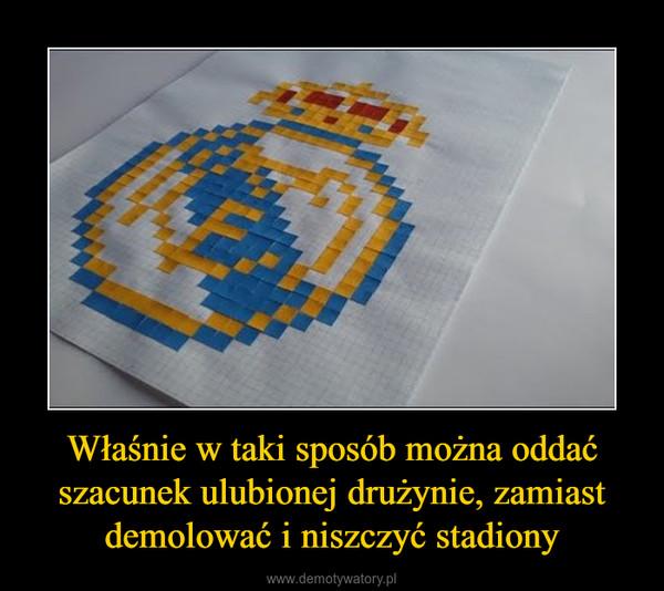 Właśnie w taki sposób można oddać szacunek ulubionej drużynie, zamiast demolować i niszczyć stadiony –