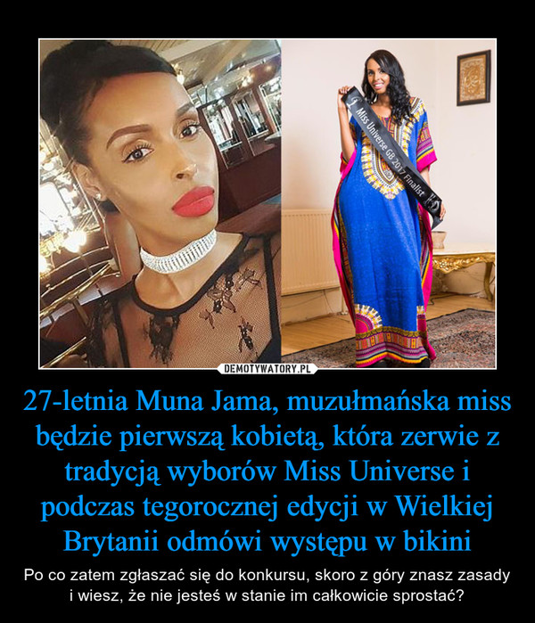 27-letnia Muna Jama, muzułmańska miss będzie pierwszą kobietą, która zerwie z tradycją wyborów Miss Universe i podczas tegorocznej edycji w Wielkiej Brytanii odmówi występu w bikini – Po co zatem zgłaszać się do konkursu, skoro z góry znasz zasady i wiesz, że nie jesteś w stanie im całkowicie sprostać?