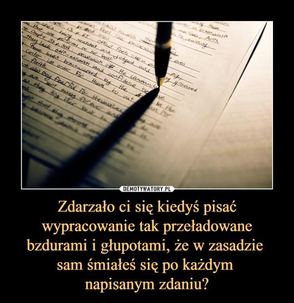 Zdarzało ci się kiedyś pisać wypracowanie tak przeładowane bzdurami i głupotami, że w zasadzie sam śmiałeś się po każdym napisanym zdaniu? –