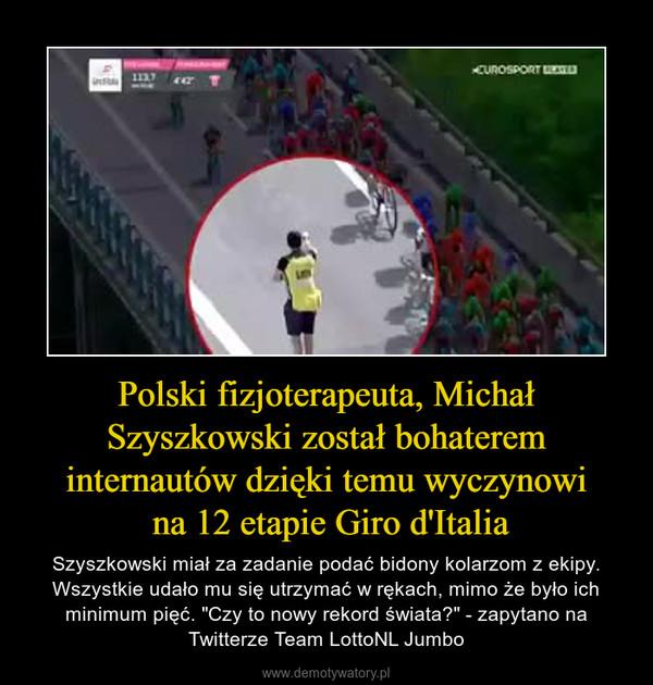 """Polski fizjoterapeuta, Michał Szyszkowski został bohaterem internautów dzięki temu wyczynowi na 12 etapie Giro d'Italia – Szyszkowski miał za zadanie podać bidony kolarzom z ekipy. Wszystkie udało mu się utrzymać w rękach, mimo że było ich minimum pięć. """"Czy to nowy rekord świata?"""" - zapytano na Twitterze Team LottoNL Jumbo"""