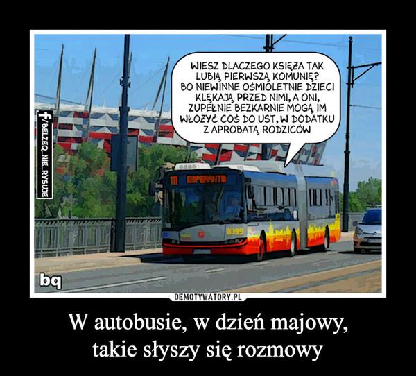 W autobusie, w dzień majowy,takie słyszy się rozmowy –