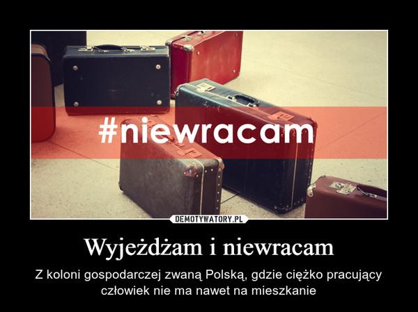 Wyjeżdżam i niewracam – Z koloni gospodarczej zwaną Polską, gdzie ciężko pracujący człowiek nie ma nawet na mieszkanie