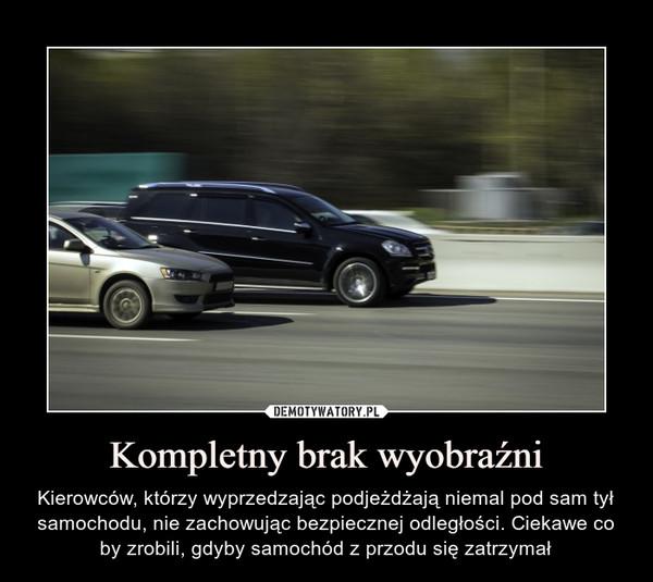 Kompletny brak wyobraźni – Kierowców, którzy wyprzedzając podjeżdżają niemal pod sam tył samochodu, nie zachowując bezpiecznej odległości. Ciekawe co by zrobili, gdyby samochód z przodu się zatrzymał
