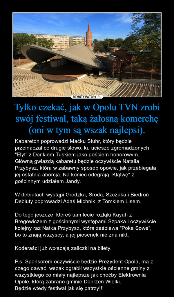 """Tylko czekać, jak w Opolu TVN zrobi swój festiwal, taką żałosną komerchę (oni w tym są wszak najlepsi). – Kabareton poprowadzi Maćku Stuhr, który będzie przeinaczał co drugie słowo, ku uciesze zgromadzonych  """"Elyt"""" z Donkiem Tuskiem jako gościem honorowym. Główną gwiazdą kabaretu będzie oczywiście Natalia Przybysz, która w zabawny sposób opowie, jak przebiegała jej ostatnia aborcja. Na koniec odegrają """"Klątwę"""" z gościnnym udziałem Jandy.W debiutach wystąpi Grodzka, Środa, Szczuka i Biedroń . Debiuty poprowadzi Adaś Michnik  z Tomkiem Lisem.Do tego jeszcze, któreś tam lecie rozłąki Kayah z Bregowiczem z gościnnymi występami Szpaka i oczywiście kolejny raz Natka Przybysz, która zaśpiewa """"Poka Sowe"""", bo to znają wszyscy, a jej piosenek nie zna nikt. Koderaści już wpłacają zaliczki na bilety.P.s. Sponsorem oczywiście będzie Prezydent Opola, ma z czego dawać, wszak ograbił wszystkie ościenne gminy z wszystkiego co miały najlepsze jak choćby Elektrownia Opole, którą zabrano gminie Dobrzeń Wielki.Będzie wtedy festiwal jak się patrzy!!!"""