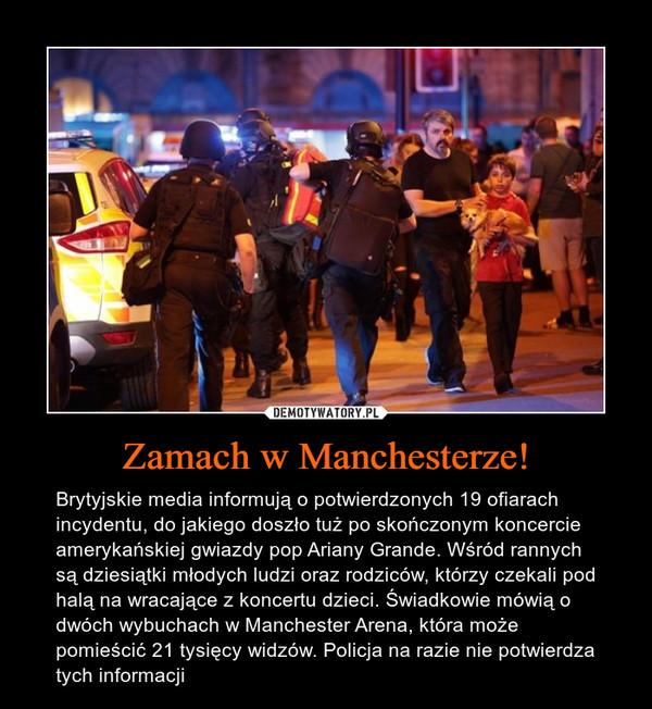 Zamach w Manchesterze! – Brytyjskie media informują o potwierdzonych 19 ofiarach incydentu, do jakiego doszło tuż po skończonym koncercie amerykańskiej gwiazdy pop Ariany Grande. Wśród rannych są dziesiątki młodych ludzi oraz rodziców, którzy czekali pod halą na wracające z koncertu dzieci. Świadkowie mówią o dwóch wybuchach w Manchester Arena, która może pomieścić 21 tysięcy widzów. Policja na razie nie potwierdza tych informacji