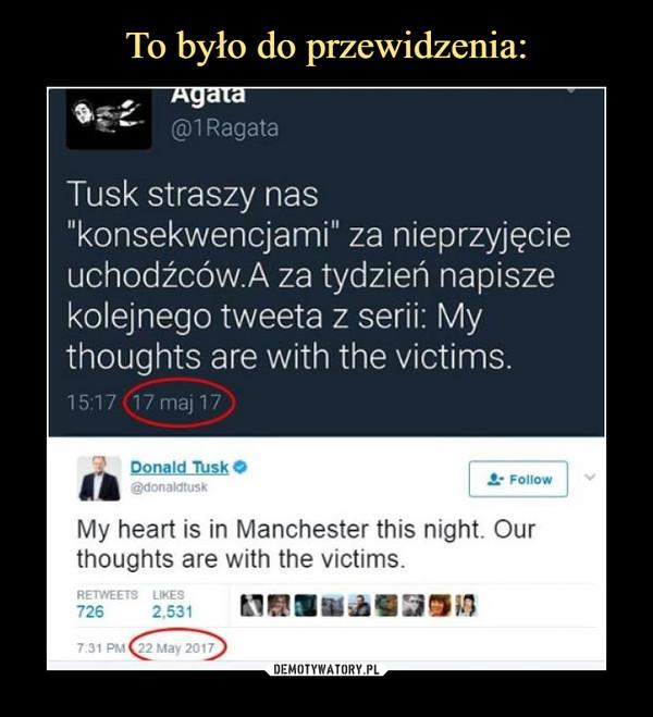 """–  Tusk straszy nas""""konsekwencjami"""" za nieprzyjęcieuchodźców.A za tydzień napiszekolejnego tweeta z serii: Mythoughts are with the victims.My heart is in Manchester this night. Ourthoughts are with the victims."""