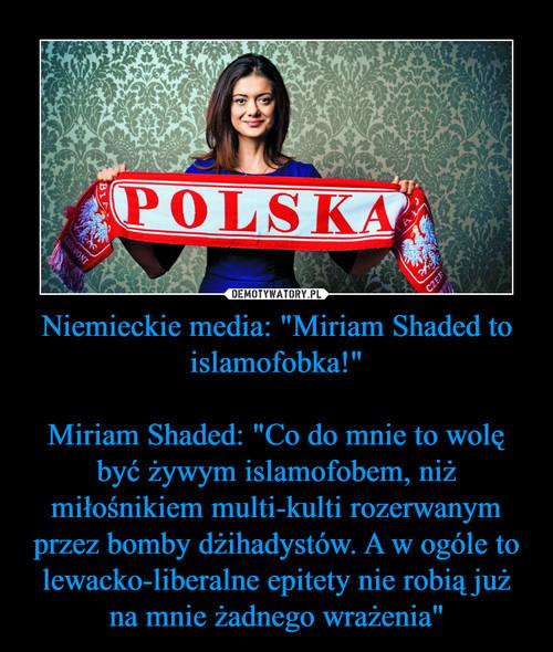 """Niemieckie media: """"Miriam Shaded to islamofobka!""""  Miriam Shaded: """"Co do mnie to wolę być żywym islamofobem, niż miłośnikiem multi-kulti rozerwanym przez bomby dżihadystów. A w ogóle to lewacko-liberalne epitety nie robią już na mnie żadnego wrażenia"""""""