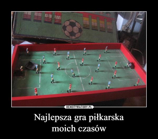 Najlepsza gra piłkarskamoich czasów –
