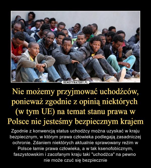 """Nie możemy przyjmować uchodźców, ponieważ zgodnie z opinią niektórych (w tym UE) na temat stanu prawa w Polsce nie jesteśmy bezpiecznym krajem – Zgodnie z konwencją status uchodźcy można uzyskać w kraju bezpiecznym, w którym prawa człowieka podlegają zasadniczej ochronie. Zdaniem niektórych aktualnie sprawowany reżim w Polsce łamie prawa człowieka, a w tak ksenofobicznym, faszystowskim i zacofanym kraju taki """"uchodźca"""" na pewno nie może czuć się bezpiecznie"""