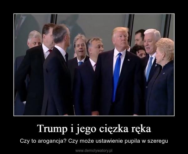 Trump i jego cięzka ręka – Czy to arogancja? Czy może ustawienie pupila w szeregu