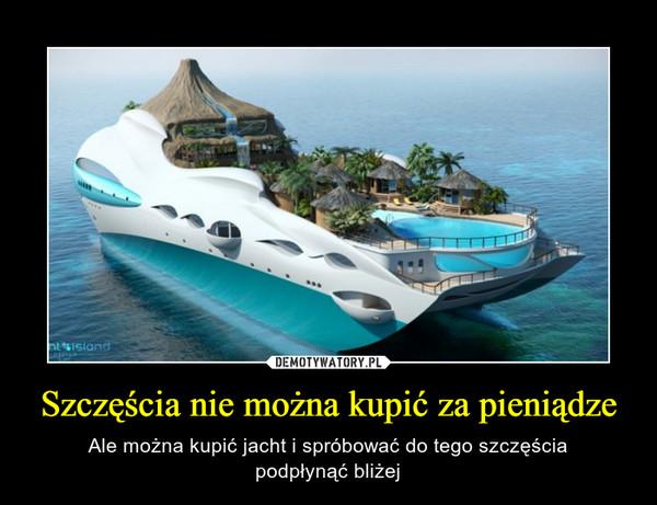 Szczęścia nie można kupić za pieniądze – Ale można kupić jacht i spróbować do tego szczęściapodpłynąć bliżej