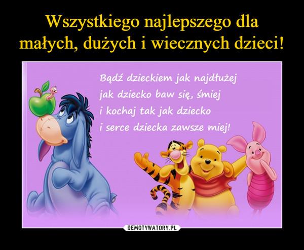 –  Bądź dzieckiem jak najdłużej jak dziecko baw się, śmiej i kochaj tak jak dziecko i serce dziecka zawsze miej!