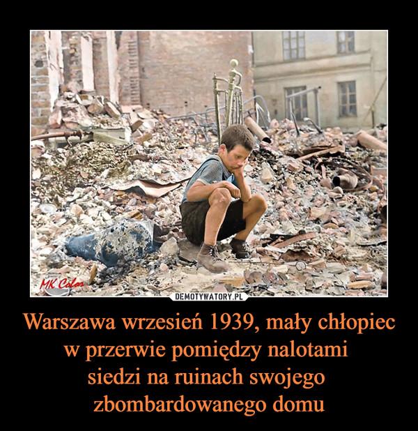 Warszawa wrzesień 1939, mały chłopiec w przerwie pomiędzy nalotami siedzi na ruinach swojego zbombardowanego domu –